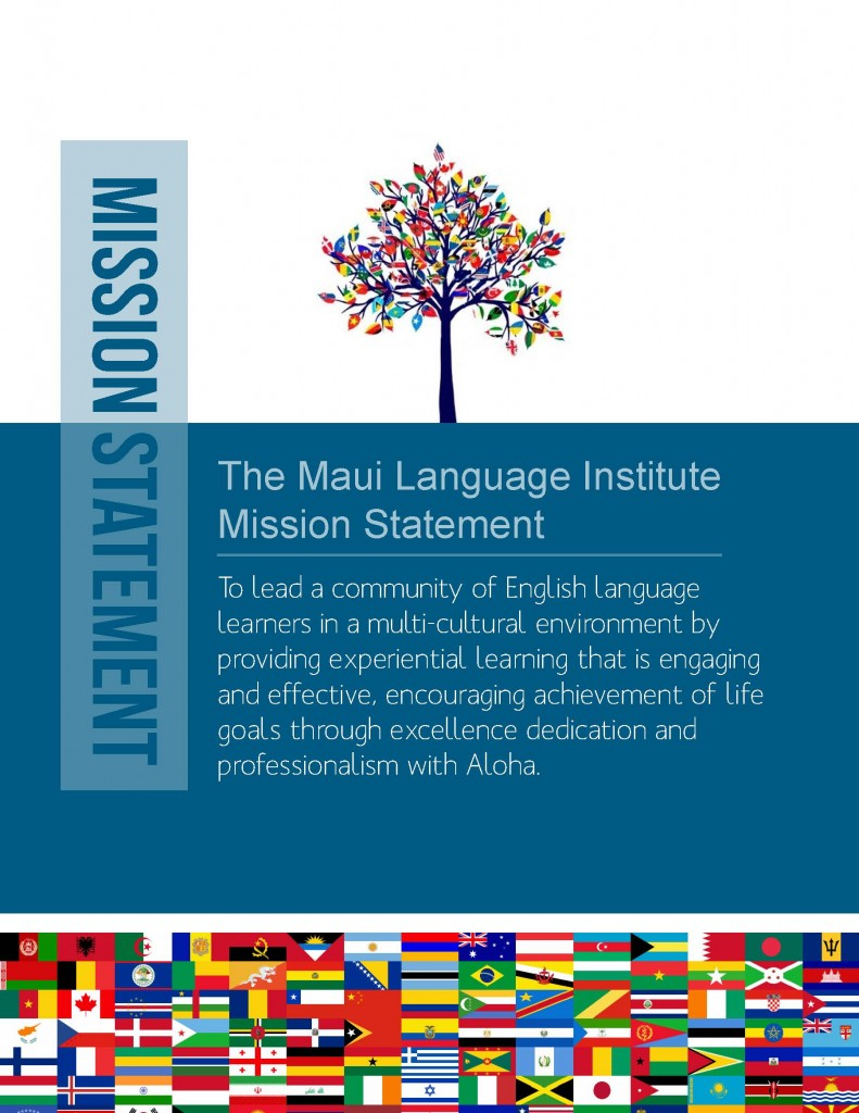The Maui Language Institute Mission Statement: To lead a community of English language learners in a multicultural environment by providing experiential learning that is engaging and effective, encouraging achievement of life goals through excellence dedication and professionalism with Aloha.